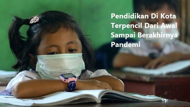 Pendidikan Di Kota Terpencil Dari Awal Sampai Berakhirnya Pandemi