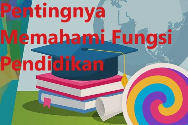 Pentingnya Memahami Fungsi Pendidikan