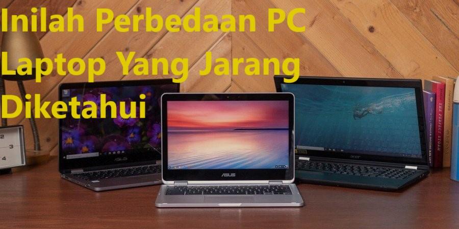 Inilah Perbedaan PC Laptop Yang Jarang Diketahui
