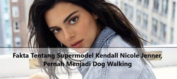Fakta Tentang Supermodel Kendall Nicole Jenner, Pernah Menjadi Dog Walking